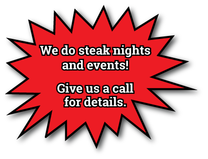 We do steak nights and events! Give us a call for details